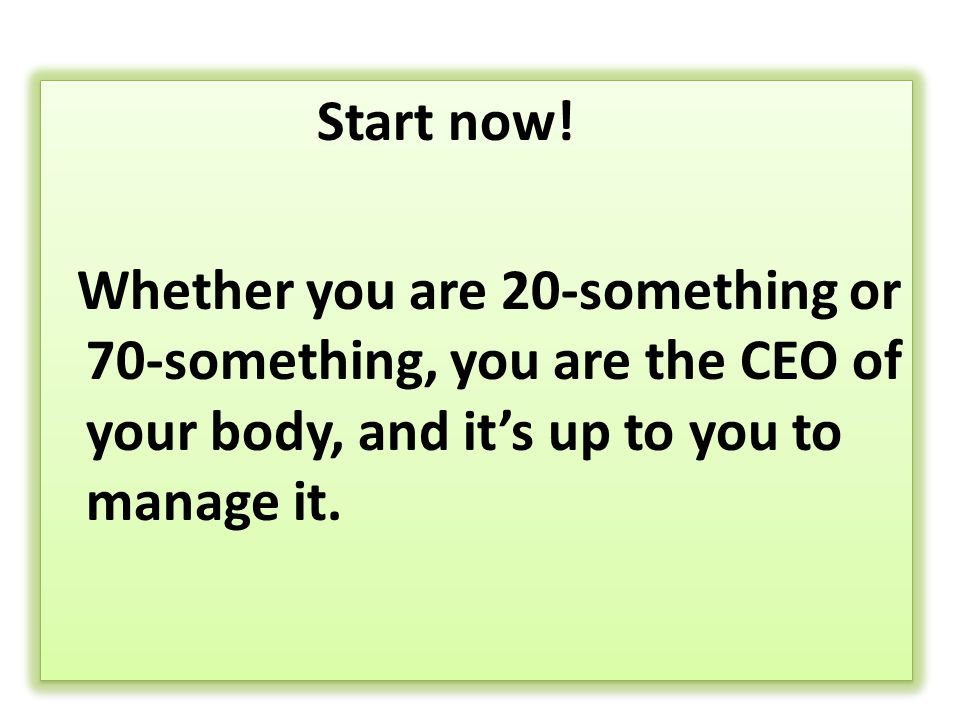 Start now! Whether you are 20-something or 70-something, you are the CEO of your body, and it's up to you to manage it. Start now! Whether you are 20-