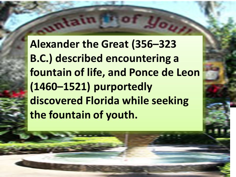 Alexander the Great (356–323 B.C.) described encountering a fountain of life, and Ponce de Leon (1460–1521) purportedly discovered Florida while seeking the fountain of youth.