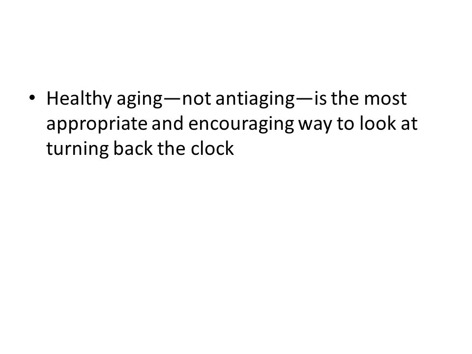 Healthy aging—not antiaging—is the most appropriate and encouraging way to look at turning back the clock
