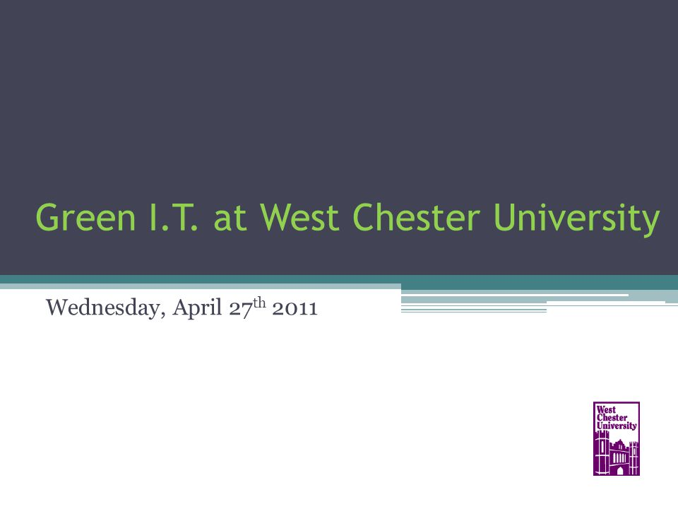 Green I.T. at West Chester University Wednesday, April 27 th 2011