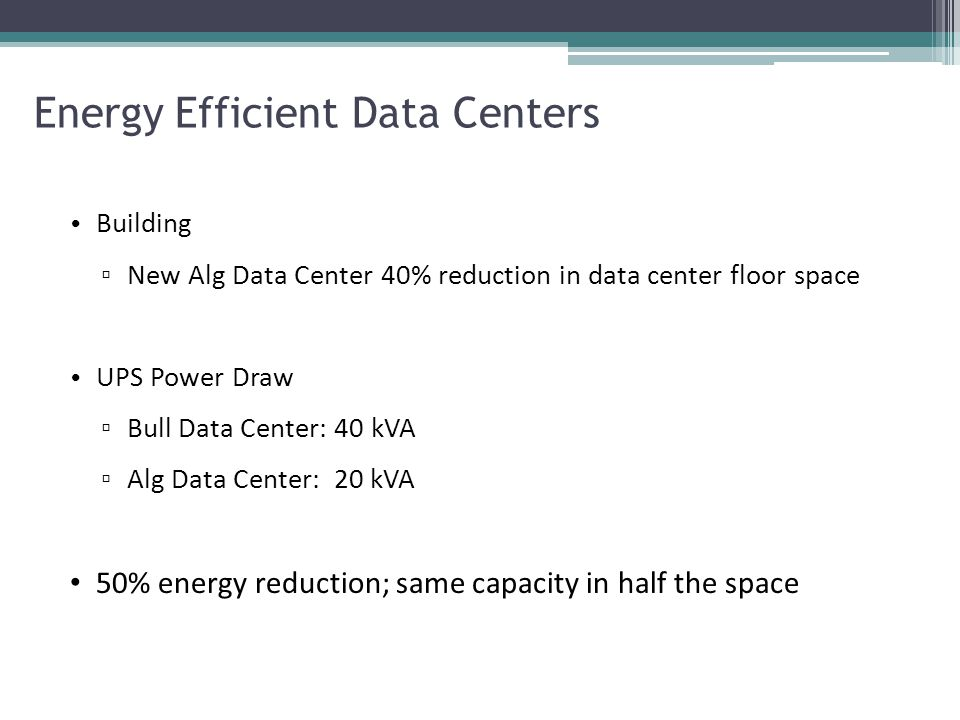 Energy Efficient Data Centers Building ▫ New Alg Data Center 40% reduction in data center floor space UPS Power Draw ▫ Bull Data Center: 40 kVA ▫ Alg Data Center: 20 kVA 50% energy reduction; same capacity in half the space