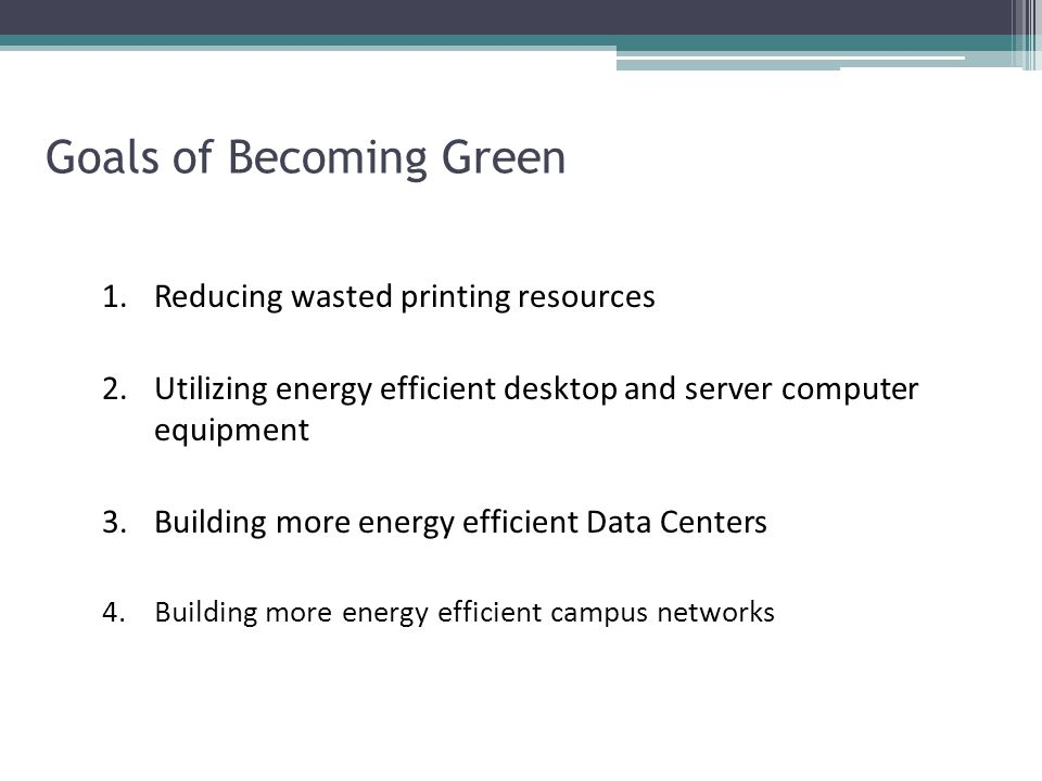Goals of Becoming Green 1.Reducing wasted printing resources 2.Utilizing energy efficient desktop and server computer equipment 3.Building more energy efficient Data Centers 4.Building more energy efficient campus networks