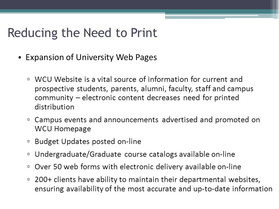 Reducing the Need to Print Expansion of University Web Pages ▫ WCU Website is a vital source of information for current and prospective students, parents, alumni, faculty, staff and campus community – electronic content decreases need for printed distribution ▫ Campus events and announcements advertised and promoted on WCU Homepage ▫ Budget Updates posted on-line ▫ Undergraduate/Graduate course catalogs available on-line ▫ Over 50 web forms with electronic delivery available on-line ▫ 200+ clients have ability to maintain their departmental websites, ensuring availability of the most accurate and up-to-date information