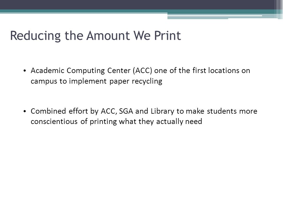 Reducing the Amount We Print Academic Computing Center (ACC) one of the first locations on campus to implement paper recycling Combined effort by ACC, SGA and Library to make students more conscientious of printing what they actually need