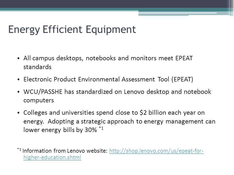 Energy Efficient Equipment All campus desktops, notebooks and monitors meet EPEAT standards Electronic Product Environmental Assessment Tool (EPEAT) WCU/PASSHE has standardized on Lenovo desktop and notebook computers Colleges and universities spend close to $2 billion each year on energy.