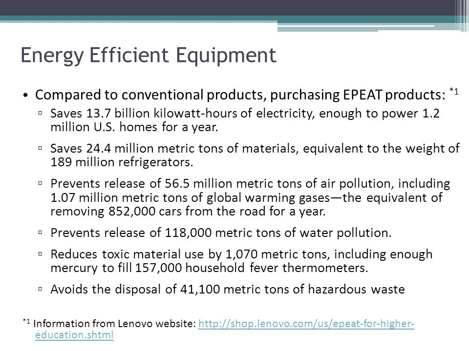 Compared to conventional products, purchasing EPEAT products: *1 ▫ Saves 13.7 billion kilowatt-hours of electricity, enough to power 1.2 million U.S.