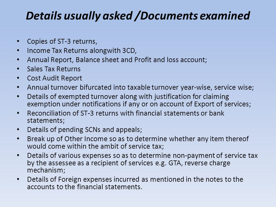 Details usually asked /Documents examined Copies of ST-3 returns, Income Tax Returns alongwith 3CD, Annual Report, Balance sheet and Profit and loss a