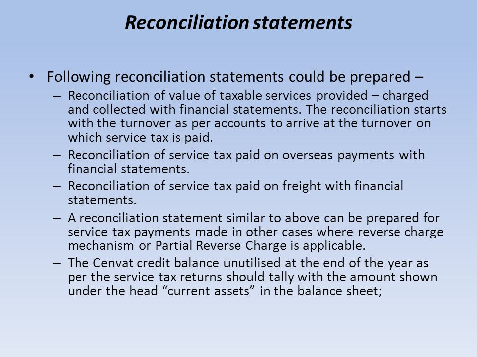 Reconciliation statements Following reconciliation statements could be prepared – – Reconciliation of value of taxable services provided – charged and collected with financial statements.