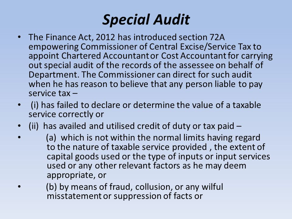 Special Audit The Finance Act, 2012 has introduced section 72A empowering Commissioner of Central Excise/Service Tax to appoint Chartered Accountant or Cost Accountant for carrying out special audit of the records of the assessee on behalf of Department.