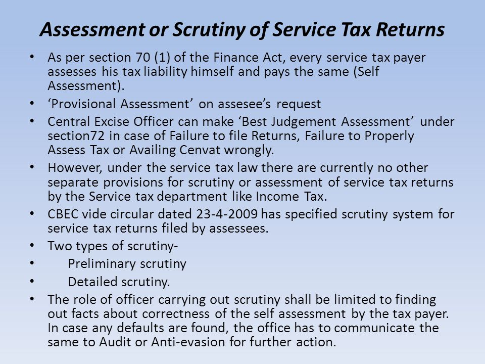 Assessment or Scrutiny of Service Tax Returns As per section 70 (1) of the Finance Act, every service tax payer assesses his tax liability himself and