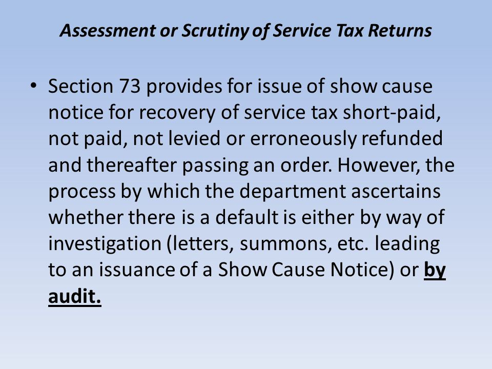 Assessment or Scrutiny of Service Tax Returns Section 73 provides for issue of show cause notice for recovery of service tax short-paid, not paid, not levied or erroneously refunded and thereafter passing an order.