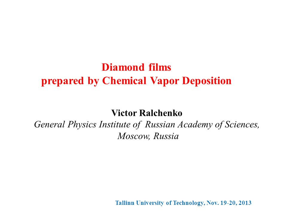 Diamond films prepared by Chemical Vapor Deposition Victor Ralchenko General Physics Institute of Russian Academy of Sciences, Moscow, Russia Tallinn