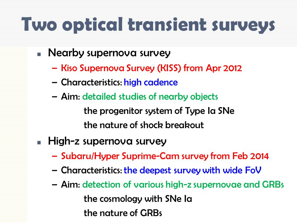 Two optical transient surveys Nearby supernova survey –Kiso Supernova Survey (KISS) from Apr 2012 –Characteristics: high cadence –Aim: detailed studies of nearby objects the progenitor system of Type Ia SNe the nature of shock breakout High-z supernova survey –Subaru/Hyper Suprime-Cam survey from Feb 2014 –Characteristics: the deepest survey with wide FoV –Aim: detection of various high-z supernovae and GRBs the cosmology with SNe Ia the nature of GRBs