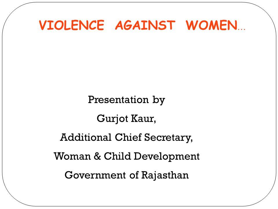 VIOLENCE AGAINST WOMEN... Presentation by Gurjot Kaur, Additional Chief Secretary, Woman & Child Development Government of Rajasthan