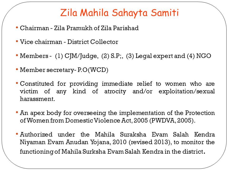 Zila Mahila Sahayta Samiti Chairman - Zila Pramukh of Zila Parishad Vice chairman - District Collector Members - (1) CJM/Judge, (2) S.P;, (3) Legal ex
