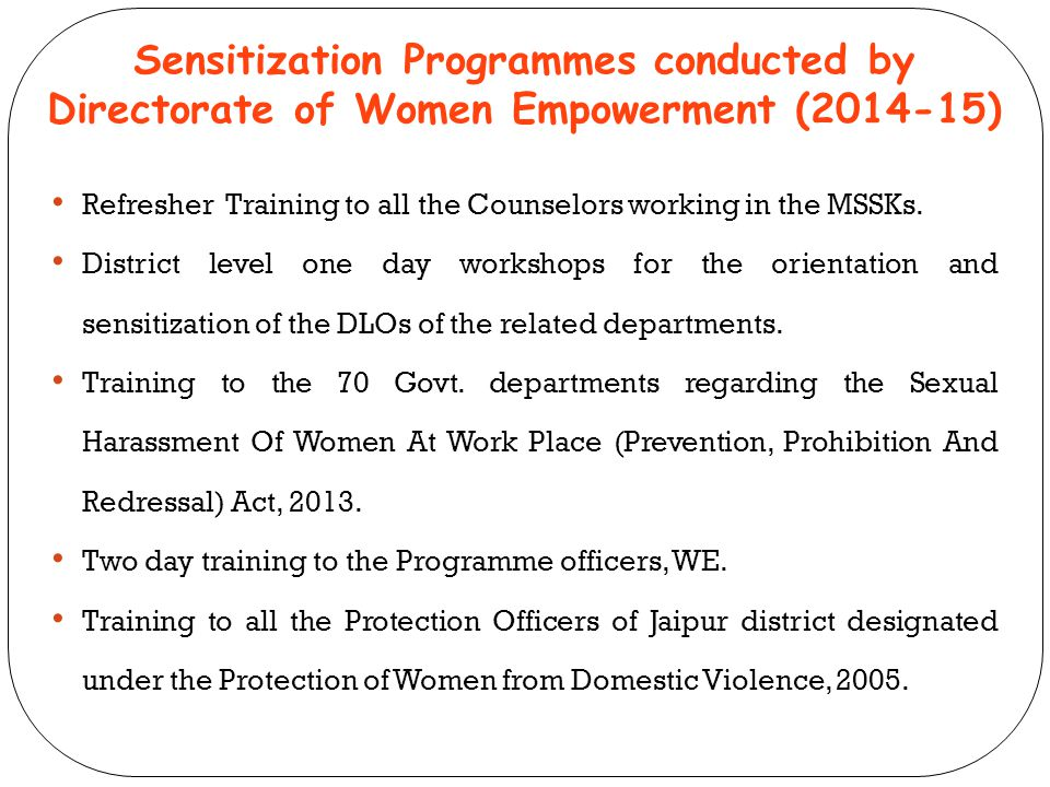 Sensitization Programmes conducted by Directorate of Women Empowerment (2014-15) Refresher Training to all the Counselors working in the MSSKs. Distri