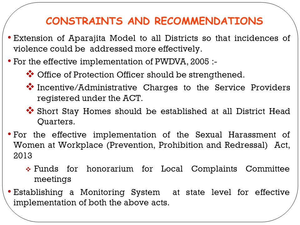 CONSTRAINTS AND RECOMMENDATIONS Extension of Aparajita Model to all Districts so that incidences of violence could be addressed more effectively. For