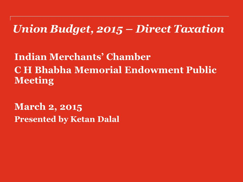 Union Budget, 2015 – Direct Taxation Indian Merchants' Chamber C H Bhabha Memorial Endowment Public Meeting March 2, 2015 Presented by Ketan Dalal