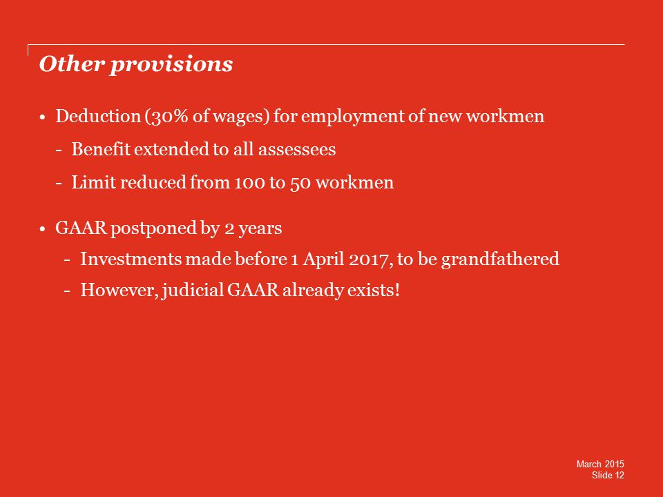 Other provisions Deduction (30% of wages) for employment of new workmen - Benefit extended to all assessees - Limit reduced from 100 to 50 workmen GAAR postponed by 2 years -Investments made before 1 April 2017, to be grandfathered -However, judicial GAAR already exists.