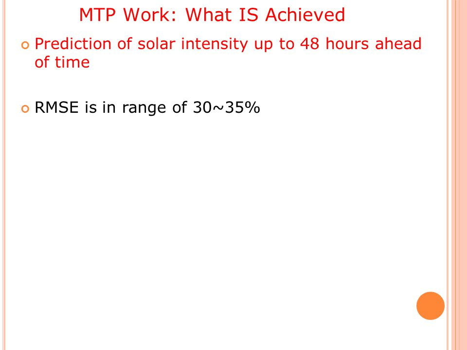 MTP Work: What IS Achieved Prediction of solar intensity up to 48 hours ahead of time RMSE is in range of 30~35%