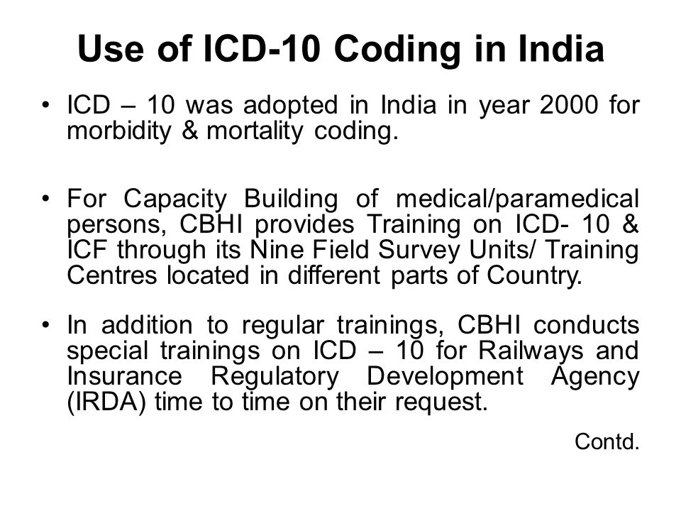 Use of ICD-10 Coding in India ICD – 10 was adopted in India in year 2000 for morbidity & mortality coding.