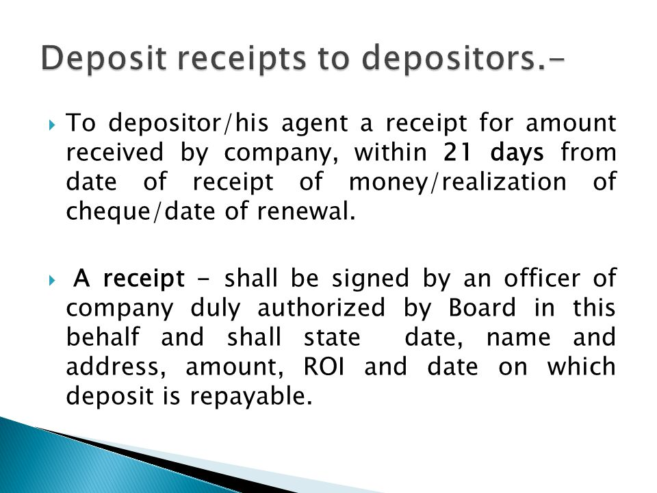  To depositor/his agent a receipt for amount received by company, within 21 days from date of receipt of money/realization of cheque/date of renewal.