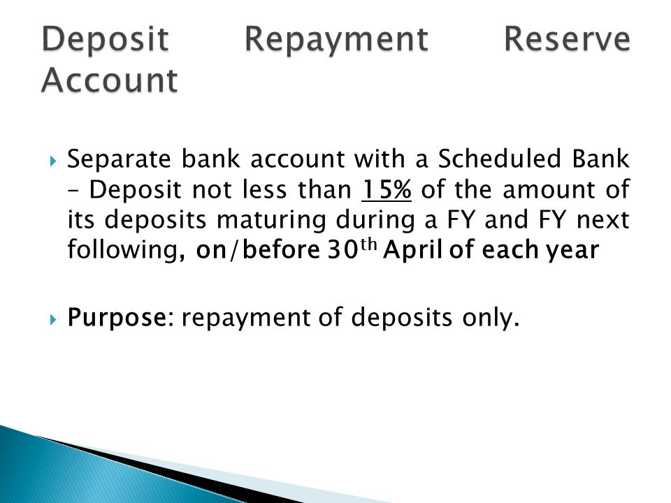 Separate bank account with a Scheduled Bank – Deposit not less than 15% of the amount of its deposits maturing during a FY and FY next following, on/before 30 th April of each year  Purpose: repayment of deposits only.