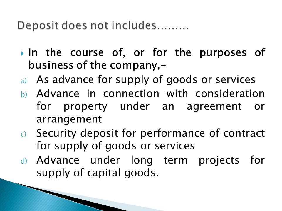  In the course of, or for the purposes of business of the company,- a) As advance for supply of goods or services b) Advance in connection with consideration for property under an agreement or arrangement c) Security deposit for performance of contract for supply of goods or services d) Advance under long term projects for supply of capital goods.