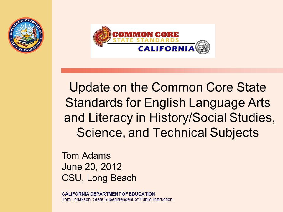 CALIFORNIA DEPARTMENT OF EDUCATION Tom Torlakson, State Superintendent of Public Instruction Update on the Common Core State Standards for English Language Arts and Literacy in History/Social Studies, Science, and Technical Subjects Tom Adams June 20, 2012 CSU, Long Beach
