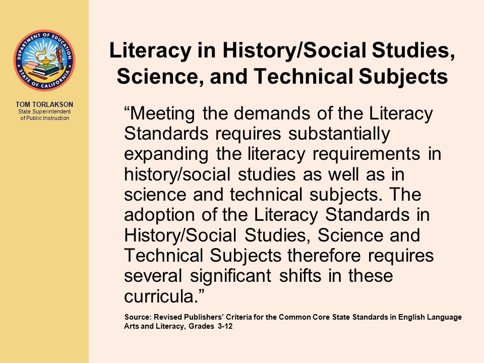 TOM TORLAKSON State Superintendent of Public Instruction Literacy in History/Social Studies, Science, and Technical Subjects Meeting the demands of the Literacy Standards requires substantially expanding the literacy requirements in history/social studies as well as in science and technical subjects.