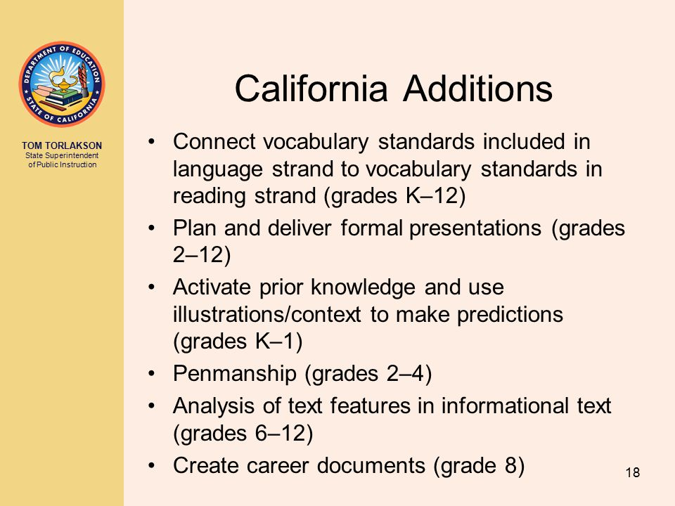 TOM TORLAKSON State Superintendent of Public Instruction 18 California Additions Connect vocabulary standards included in language strand to vocabulary standards in reading strand (grades K–12) Plan and deliver formal presentations (grades 2–12) Activate prior knowledge and use illustrations/context to make predictions (grades K–1) Penmanship (grades 2–4) Analysis of text features in informational text (grades 6–12) Create career documents (grade 8)