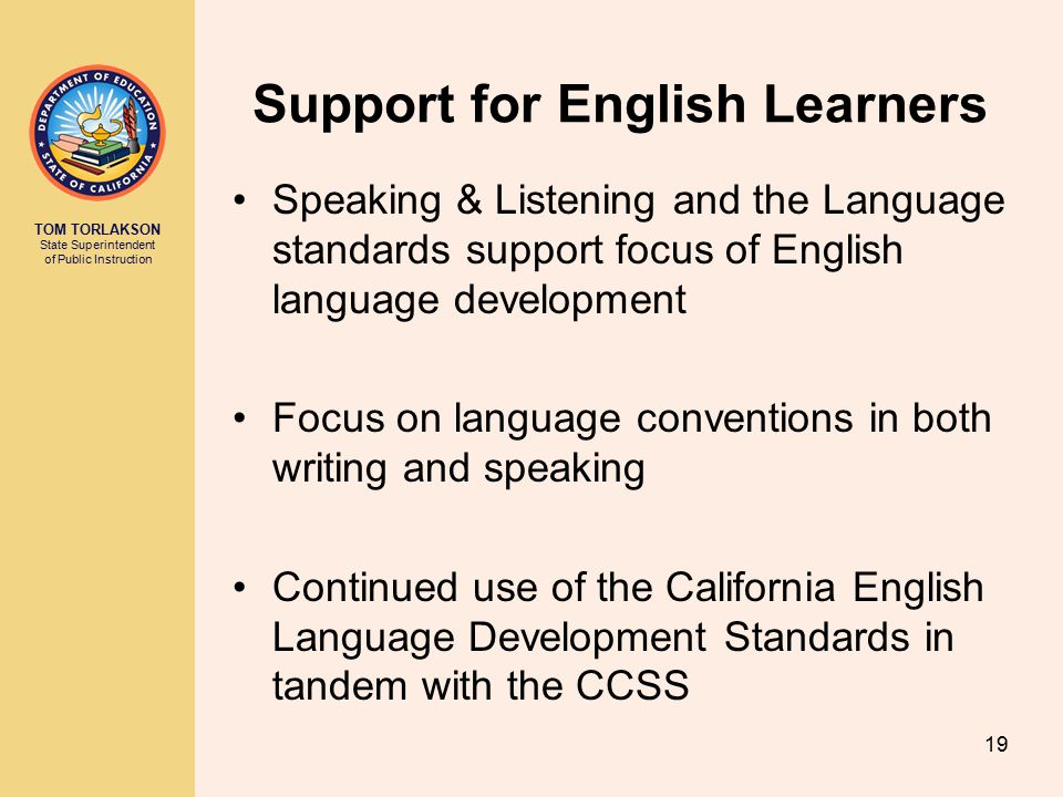 TOM TORLAKSON State Superintendent of Public Instruction 19 Support for English Learners Speaking & Listening and the Language standards support focus of English language development Focus on language conventions in both writing and speaking Continued use of the California English Language Development Standards in tandem with the CCSS