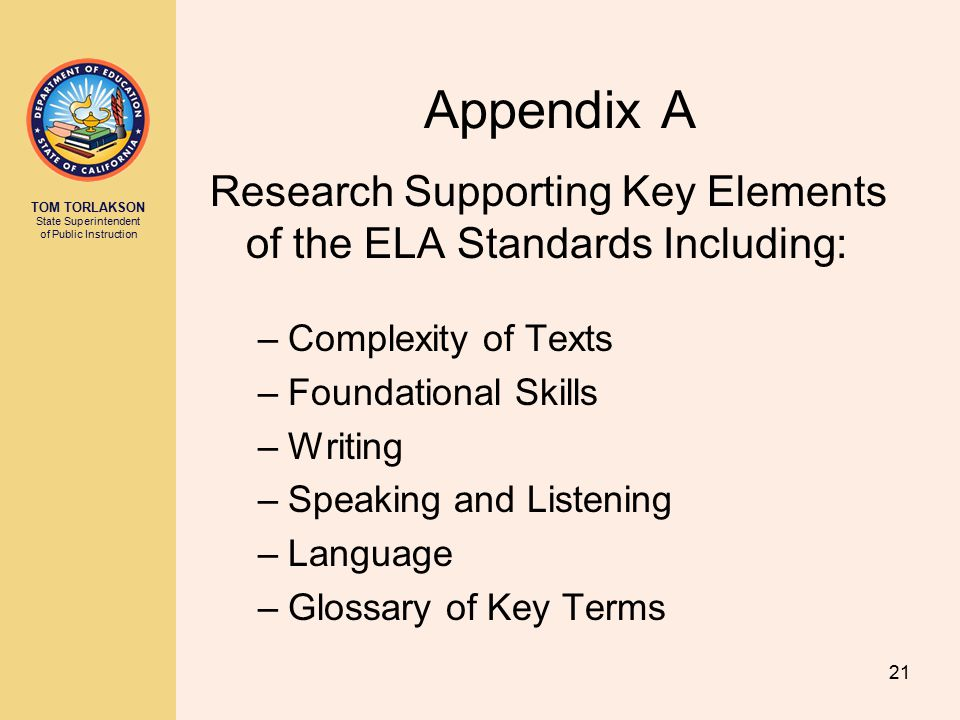 TOM TORLAKSON State Superintendent of Public Instruction 21 Appendix A Research Supporting Key Elements of the ELA Standards Including: –Complexity of Texts –Foundational Skills –Writing –Speaking and Listening –Language –Glossary of Key Terms