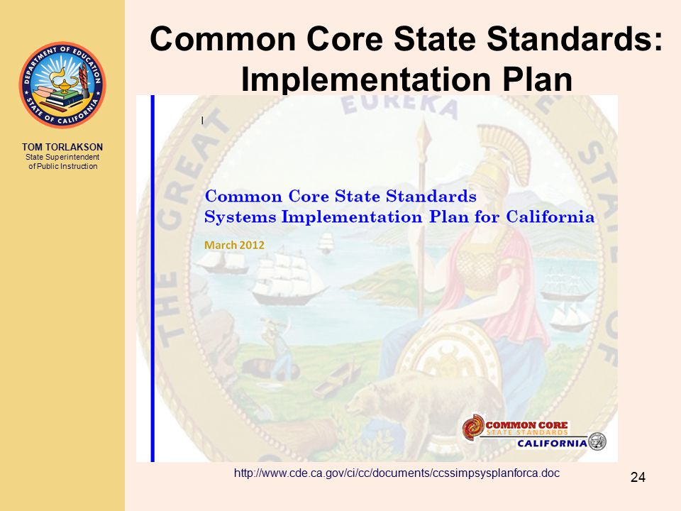 TOM TORLAKSON State Superintendent of Public Instruction 24 Common Core State Standards: Implementation Plan http://www.cde.ca.gov/ci/cc/documents/ccssimpsysplanforca.doc