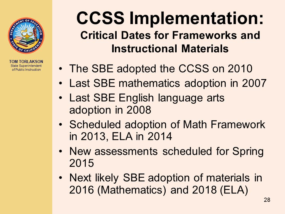 TOM TORLAKSON State Superintendent of Public Instruction 28 CCSS Implementation: Critical Dates for Frameworks and Instructional Materials The SBE adopted the CCSS on 2010 Last SBE mathematics adoption in 2007 Last SBE English language arts adoption in 2008 Scheduled adoption of Math Framework in 2013, ELA in 2014 New assessments scheduled for Spring 2015 Next likely SBE adoption of materials in 2016 (Mathematics) and 2018 (ELA)