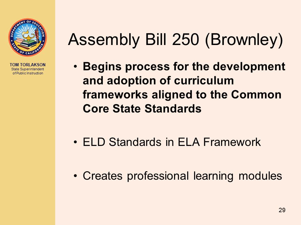 TOM TORLAKSON State Superintendent of Public Instruction Assembly Bill 250 (Brownley) Begins process for the development and adoption of curriculum frameworks aligned to the Common Core State Standards ELD Standards in ELA Framework Creates professional learning modules 29
