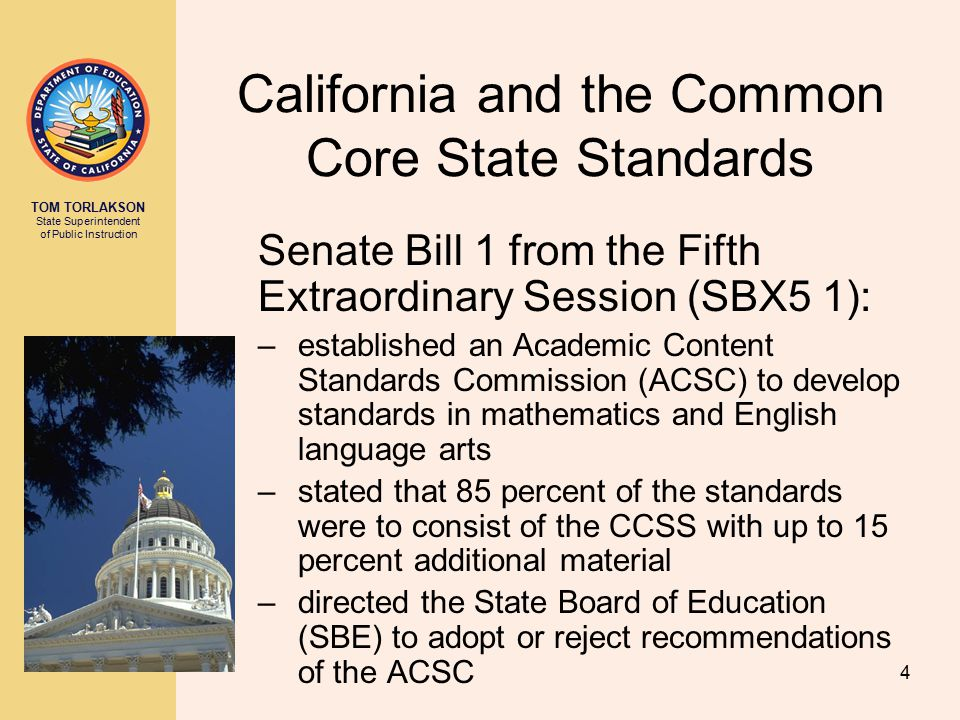 TOM TORLAKSON State Superintendent of Public Instruction California and the Common Core State Standards Senate Bill 1 from the Fifth Extraordinary Session (SBX5 1): –established an Academic Content Standards Commission (ACSC) to develop standards in mathematics and English language arts –stated that 85 percent of the standards were to consist of the CCSS with up to 15 percent additional material –directed the State Board of Education (SBE) to adopt or reject recommendations of the ACSC 4