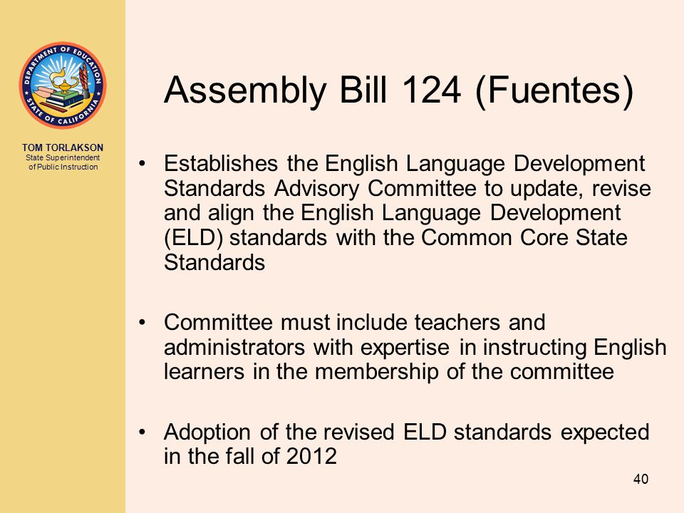 TOM TORLAKSON State Superintendent of Public Instruction Assembly Bill 124 (Fuentes) Establishes the English Language Development Standards Advisory Committee to update, revise and align the English Language Development (ELD) standards with the Common Core State Standards Committee must include teachers and administrators with expertise in instructing English learners in the membership of the committee Adoption of the revised ELD standards expected in the fall of 2012 40