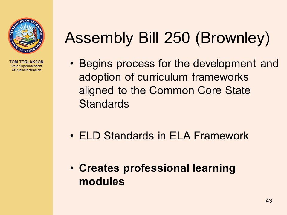 TOM TORLAKSON State Superintendent of Public Instruction Assembly Bill 250 (Brownley) Begins process for the development and adoption of curriculum frameworks aligned to the Common Core State Standards ELD Standards in ELA Framework Creates professional learning modules 43