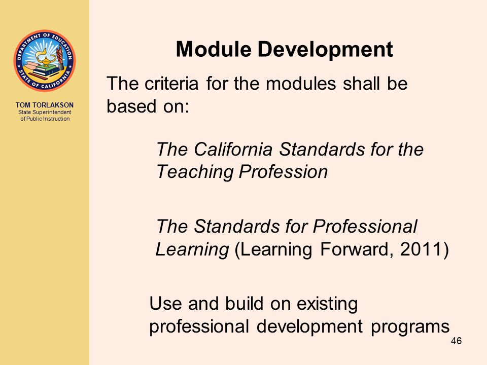 TOM TORLAKSON State Superintendent of Public Instruction Module Development The criteria for the modules shall be based on: The California Standards for the Teaching Profession The Standards for Professional Learning (Learning Forward, 2011) Use and build on existing professional development programs 46
