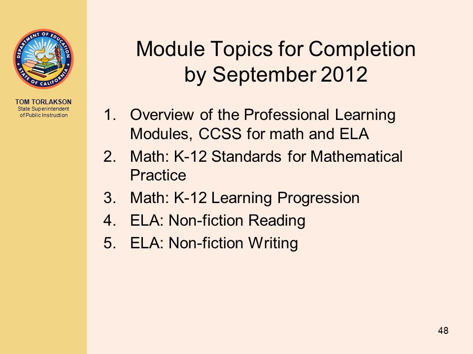 TOM TORLAKSON State Superintendent of Public Instruction Module Topics for Completion by September 2012 1.Overview of the Professional Learning Modules, CCSS for math and ELA 2.Math: K-12 Standards for Mathematical Practice 3.Math: K-12 Learning Progression 4.ELA: Non-fiction Reading 5.ELA: Non-fiction Writing 48