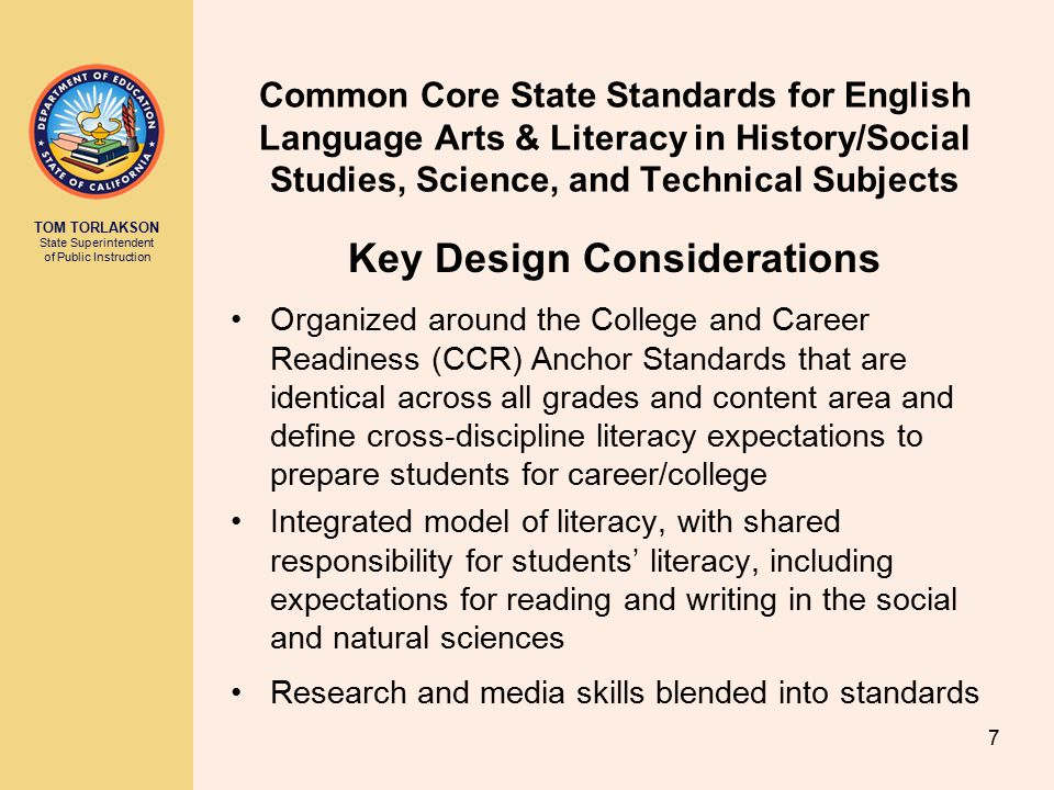 TOM TORLAKSON State Superintendent of Public Instruction Common Core State Standards for English Language Arts & Literacy in History/Social Studies, Science, and Technical Subjects Key Design Considerations Organized around the College and Career Readiness (CCR) Anchor Standards that are identical across all grades and content area and define cross-discipline literacy expectations to prepare students for career/college Integrated model of literacy, with shared responsibility for students' literacy, including expectations for reading and writing in the social and natural sciences Research and media skills blended into standards 7