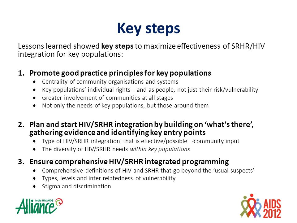 Key steps Lessons learned showed key steps to maximize effectiveness of SRHR/HIV integration for key populations: 1.Promote good practice principles for key populations  Centrality of community organisations and systems  Key populations' individual rights – and as people, not just their risk/vulnerability  Greater involvement of communities at all stages  Not only the needs of key populations, but those around them 2.Plan and start HIV/SRHR integration by building on 'what's there', gathering evidence and identifying key entry points  Type of HIV/SRHR integration that is effective/possible -community input  The diversity of HIV/SRHR needs within key populations 3.Ensure comprehensive HIV/SRHR integrated programming  Comprehensive definitions of HIV and SRHR that go beyond the 'usual suspects'  Types, levels and inter-relatedness of vulnerability  Stigma and discrimination