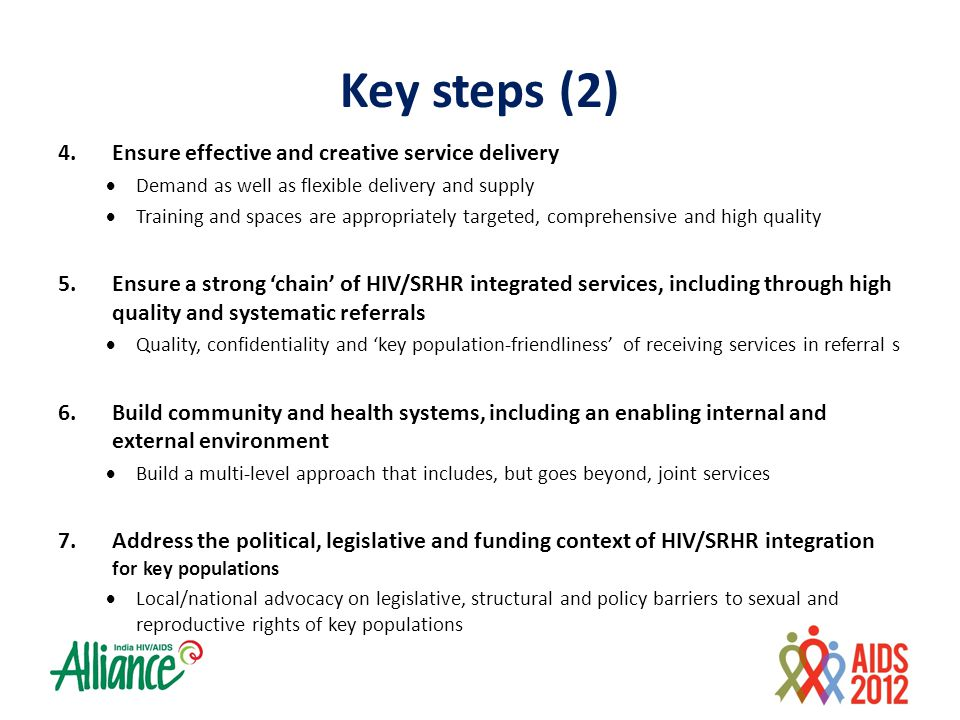 Key steps (2) 4.Ensure effective and creative service delivery  Demand as well as flexible delivery and supply  Training and spaces are appropriately targeted, comprehensive and high quality 5.Ensure a strong 'chain' of HIV/SRHR integrated services, including through high quality and systematic referrals  Quality, confidentiality and 'key population-friendliness' of receiving services in referral s 6.Build community and health systems, including an enabling internal and external environment  Build a multi-level approach that includes, but goes beyond, joint services 7.Address the political, legislative and funding context of HIV/SRHR integration for key populations  Local/national advocacy on legislative, structural and policy barriers to sexual and reproductive rights of key populations