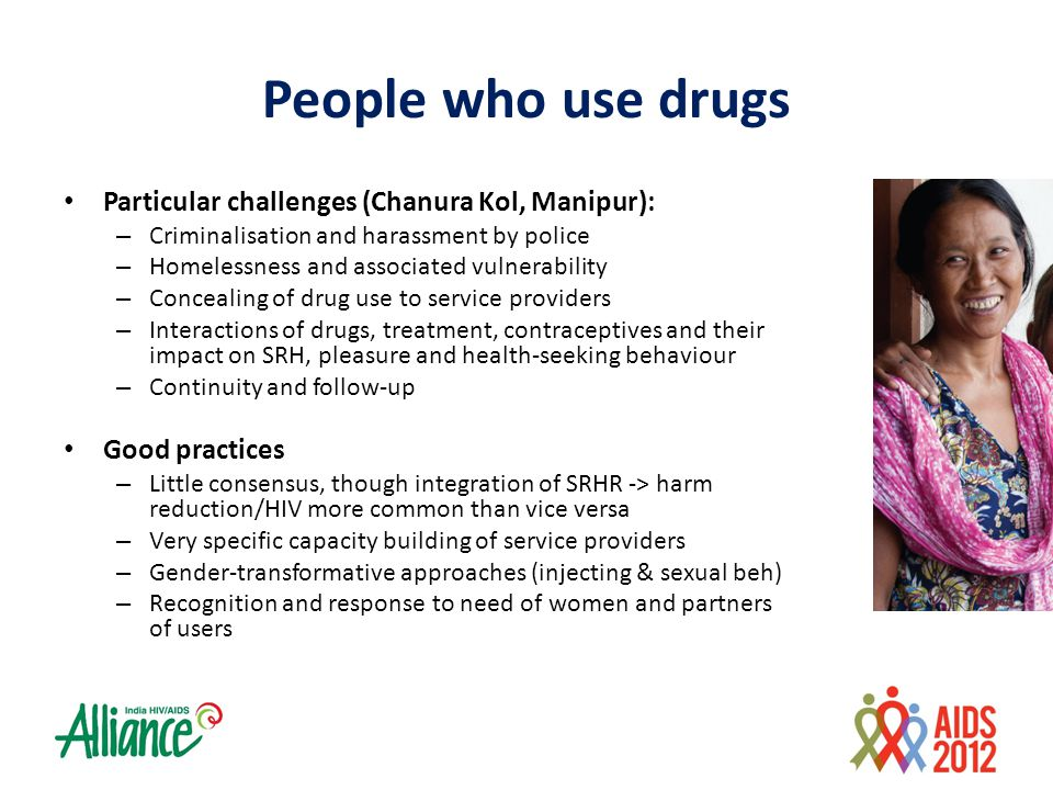 People who use drugs Particular challenges (Chanura Kol, Manipur): – Criminalisation and harassment by police – Homelessness and associated vulnerability – Concealing of drug use to service providers – Interactions of drugs, treatment, contraceptives and their impact on SRH, pleasure and health-seeking behaviour – Continuity and follow-up Good practices – Little consensus, though integration of SRHR -> harm reduction/HIV more common than vice versa – Very specific capacity building of service providers – Gender-transformative approaches (injecting & sexual beh) – Recognition and response to need of women and partners of users