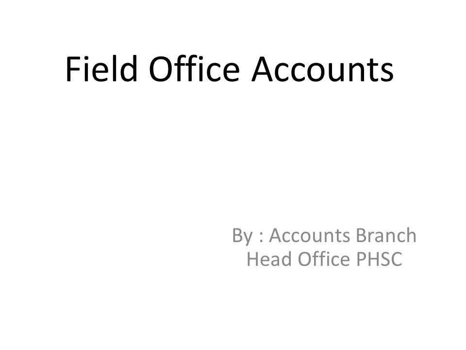 Field Office Accounts By : Accounts Branch Head Office PHSC