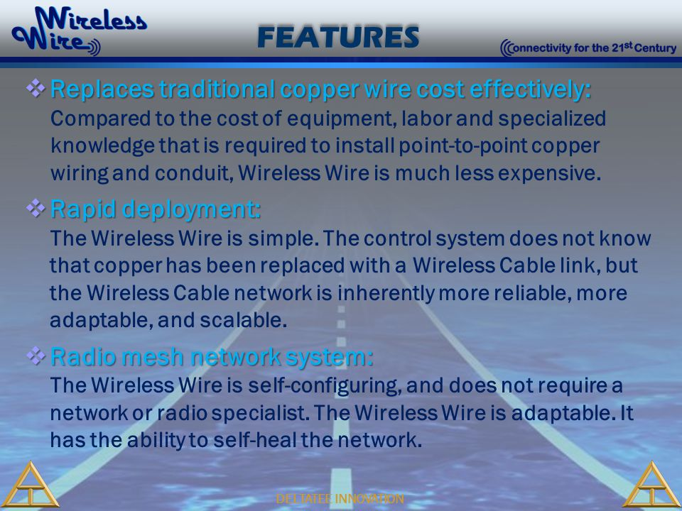 DELTATEE INNOVATION FEATURES  Replaces traditional copper wire cost effectively: Compared to the cost of equipment, labor and specialized knowledge that is required to install point-to-point copper wiring and conduit, Wireless Wire is much less expensive.