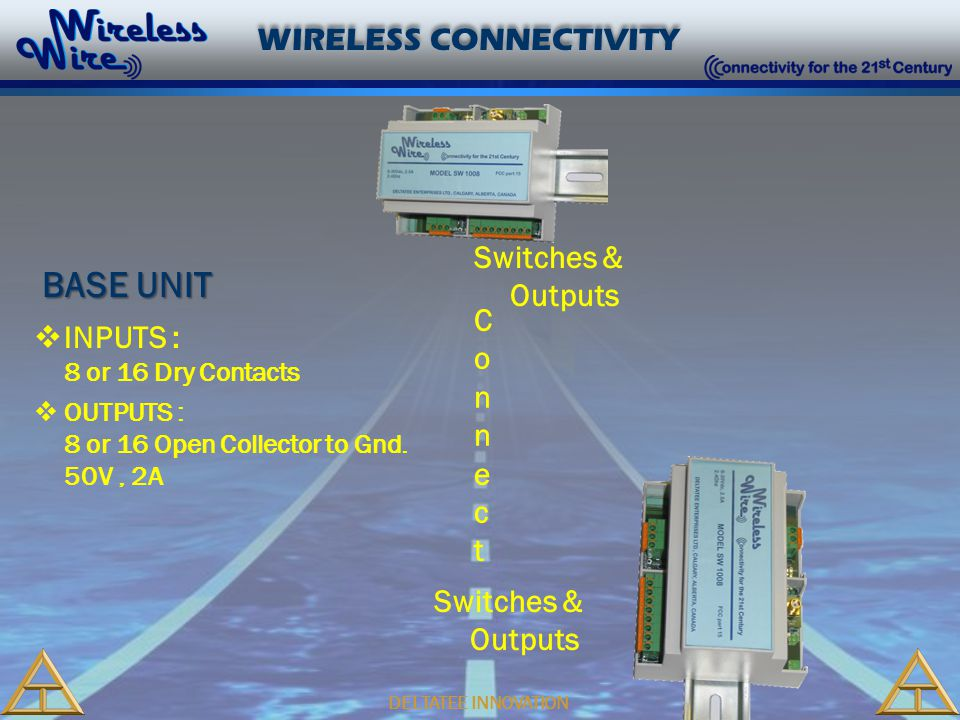 DELTATEE INNOVATION WIRELESS CONNECTIVITY Switches & Outputs ConnectConnect  INPUTS : 8 or 16 Dry Contacts  OUTPUTS : 8 or 16 Open Collector to Gnd.