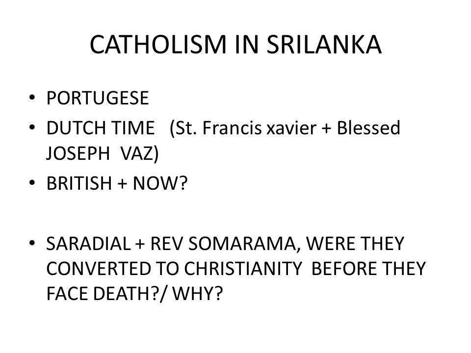 CATHOLISM IN SRILANKA PORTUGESE DUTCH TIME (St. Francis xavier + Blessed JOSEPH VAZ) BRITISH + NOW.