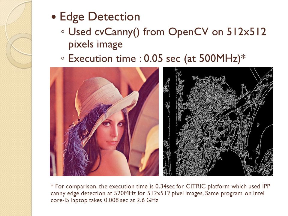 Edge Detection ◦ Used cvCanny() from OpenCV on 512x512 pixels image ◦ Execution time : 0.05 sec (at 500MHz)* * For comparison, the execution time is 0